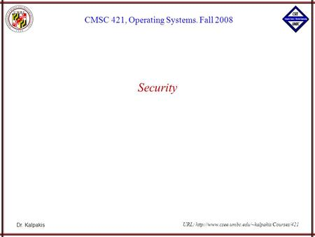 Dr. Kalpakis CMSC 421, Operating Systems. Fall 2008 URL:  Security.