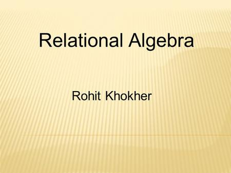 Relational Algebra Rohit Khokher. Relational Algebra Set Oriented Operations UnionIntersectionDifference Cartesian Product Relation Oriented Operations.
