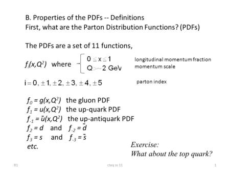 1cteq ss 11 B. Properties of the PDFs -- Definitions First, what are the Parton Distribution Functions? (PDFs) The PDFs are a set of 11 functions, f i.