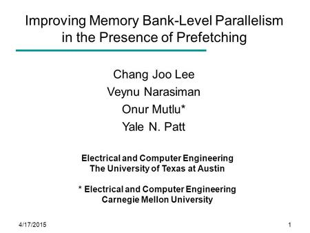 4/17/20151 Improving Memory Bank-Level Parallelism in the Presence of Prefetching Chang Joo Lee Veynu Narasiman Onur Mutlu* Yale N. Patt Electrical and.