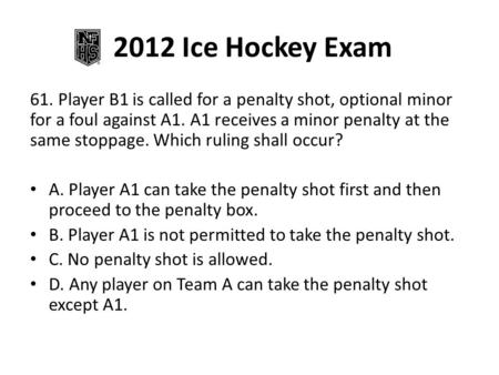 2012 Ice Hockey Exam 61. Player B1 is called for a penalty shot, optional minor for a foul against A1. A1 receives a minor penalty at the same stoppage.