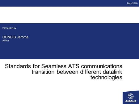 Standards for Seamless ATS communications transition between different datalink technologies Presented by CONDIS Jerome Airbus May 2010.