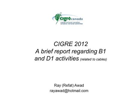 CIGRE 2012 A brief report regarding B1 and D1 activities (related to cables) Ray (Refat) Awad
