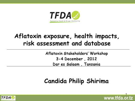 Www.tfda.or.tz 1 Aflatoxin exposure, health impacts, risk assessment and database Aflatoxin Stakeholders' Workshop 3-4 December, 2012 Dar es Salaam, Tanzania.