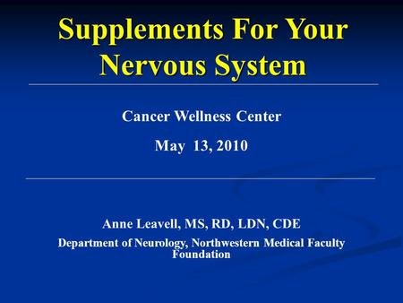 Cancer Wellness Center May 13, 2010 Anne Leavell, MS, RD, LDN, CDE Department of Neurology, Northwestern Medical Faculty Foundation Supplements For Your.