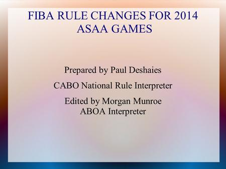 FIBA RULE CHANGES FOR 2014 ASAA GAMES Prepared by Paul Deshaies CABO National Rule Interpreter Edited by Morgan Munroe ABOA Interpreter.