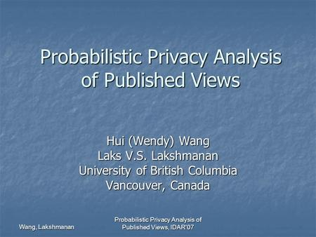 Wang, Lakshmanan Probabilistic Privacy Analysis of Published Views, IDAR'07 Probabilistic Privacy Analysis of Published Views Hui (Wendy) Wang Laks V.S.