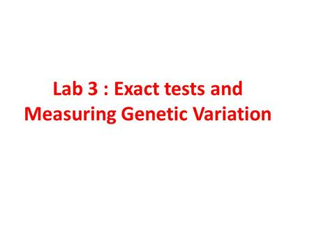 Lab 3 : Exact tests and Measuring Genetic Variation.