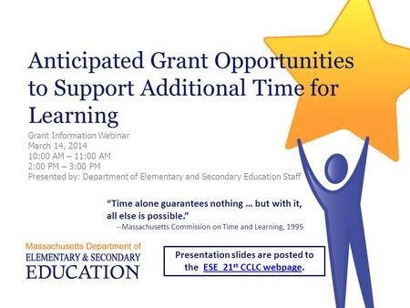 Anticipated Grant Opportunities to Support Additional Time for Learning Grant Information Webinar March 14, 2014 10:00 AM – 11:00 AM 2:00 PM – 3:00 PM.