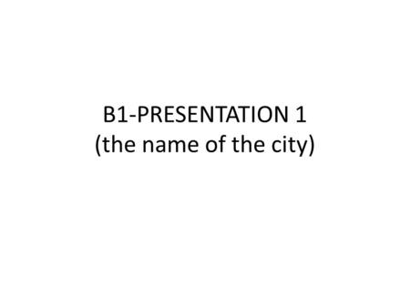 B1-PRESENTATION 1 (the name of the city). SLIDE 1 Country Flag – a photo.