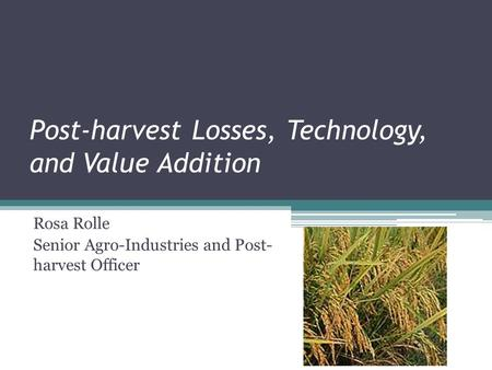 Post-harvest Losses, Technology, and Value Addition Rosa Rolle Senior Agro-Industries and Post- harvest Officer.