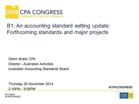 #CPACONGRESS B1: An accounting standard setting update: Forthcoming standards and major projects Glenn Brady CPA Director - Australian Activities Australian.