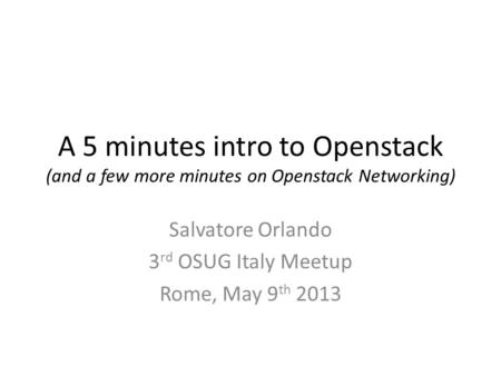 A 5 minutes intro to Openstack (and a few more minutes on Openstack Networking) Salvatore Orlando 3 rd OSUG Italy Meetup Rome, May 9 th 2013.
