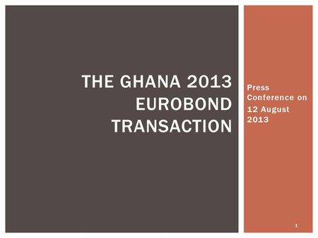Press Conference on 12 August 2013 1 THE GHANA 2013 EUROBOND TRANSACTION.