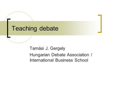 Teaching debate Tamási J. Gergely Hungarian Debate Association / International Business School.