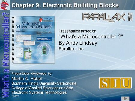 1 Chapter 9: Electronic Building Blocks Presentation based on: What's a Microcontroller ? By Andy Lindsay Parallax, Inc Presentation developed by: Martin.