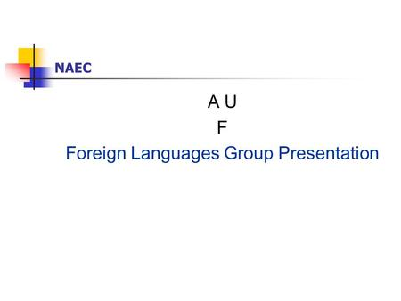 NAEC A U F Foreign Languages Group Presentation. NAEC FLF L Languages & Number of Candidates English: 17,359 German: 4,849 French: 1,224 Russian: 7,637.