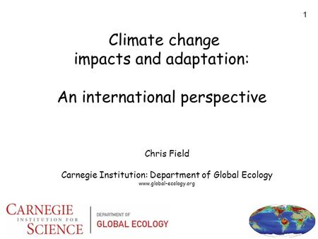 1 Climate change impacts and adaptation: An international perspective Chris Field Carnegie Institution: Department of Global Ecology www.global-ecology.org.