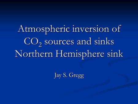 Atmospheric inversion of CO 2 sources and sinks Northern Hemisphere sink Jay S. Gregg.