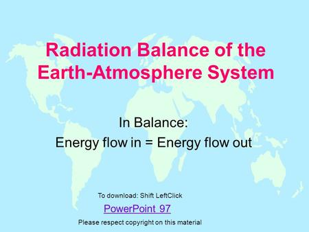 Radiation Balance of the Earth-Atmosphere System In Balance: Energy flow in = Energy flow out PowerPoint 97 To download: Shift LeftClick Please respect.
