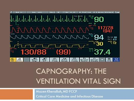 CAPNOGRAPHY: THE VENTILATION VITAL SIGN Mazen Kherallah, MD FCCP Critical Care Medicine and Infectious DIsease.