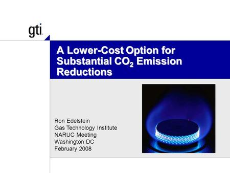A Lower-Cost Option for Substantial CO 2 Emission Reductions Ron Edelstein Gas Technology Institute NARUC Meeting Washington DC February 2008.