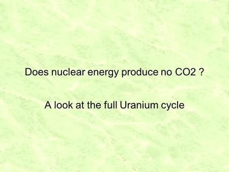 Does nuclear energy produce no CO2 ? A look at the full Uranium cycle.