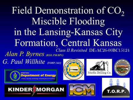 Field Demonstration of CO 2 Miscible Flooding in the Lansing-Kansas City Formation, Central Kansas Alan P. Byrnes (KGS, PM-BP1) Class II Revisited DE-AC26-00BC15124.