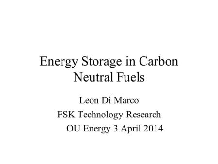 Energy Storage in Carbon Neutral Fuels Leon Di Marco FSK Technology Research OU Energy 3 April 2014.