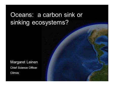 1 Margaret Leinen Chief Science Officer Climos Oceans: a carbon sink or sinking ecosystems?
