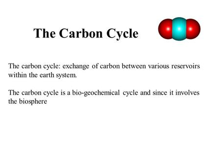 The Carbon Cycle The carbon cycle: exchange of carbon between various reservoirs within the earth system. The carbon cycle is a bio-geochemical cycle and.