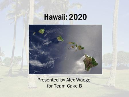 Hawaii: 2020 Presented by Alex Waegel for Team Cake B.