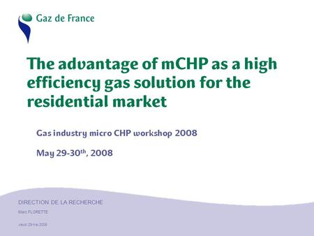 DIRECTION DE LA RECHERCHE Marc FLORETTE Jeudi 29 mai 2008 The advantage of mCHP as a high efficiency gas solution for the residential market Gas industry.