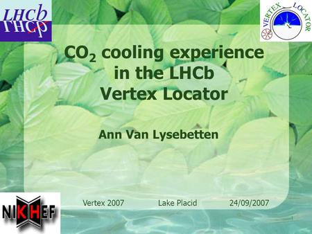 1 Ann Van Lysebetten CO 2 cooling experience in the LHCb Vertex Locator Vertex 2007 Lake Placid 24/09/2007.
