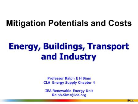 IPCC Mitigation Potentials and Costs Energy, Buildings, Transport and Industry Professor Ralph E H Sims CLA Energy Supply Chapter 4 IEA Renewable Energy.
