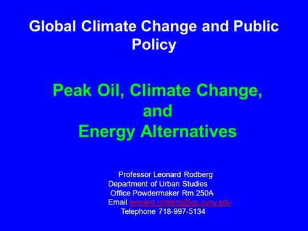 Peak Oil, Climate Change, and Energy Alternatives Professor Leonard Rodberg Department of Urban Studies Office Powdermaker Rm 250A