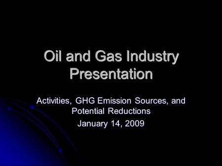 Oil and Gas Industry Presentation Activities, GHG Emission Sources, and Potential Reductions January 14, 2009.