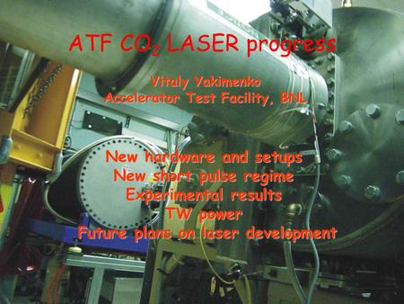 New hardware and setups New short pulse regime Experimental results TW power Future plans on laser development ATF CO 2 LASER progress Vitaly Yakimenko.