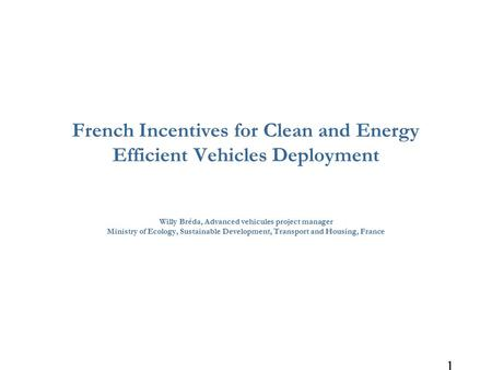 1 French Incentives for Clean and Energy Efficient Vehicles Deployment Willy Bréda, Advanced vehicules project manager Ministry of Ecology, Sustainable.