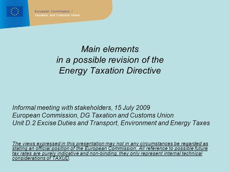 Main elements in a possible revision of the Energy Taxation Directive Informal meeting with stakeholders, 15 July 2009 European Commission, DG Taxation.