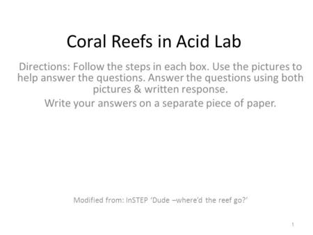 Coral Reefs in Acid Lab Directions: Follow the steps in each box. Use the pictures to help answer the questions. Answer the questions using both pictures.