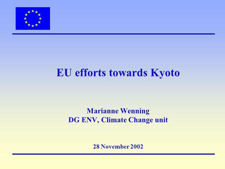 EU efforts towards Kyoto Marianne Wenning DG ENV, Climate Change unit 28 November 2002.