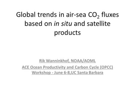 Global trends in air-sea CO 2 fluxes based on in situ and satellite products Rik Wanninkhof, NOAA/AOML ACE Ocean Productivity and Carbon Cycle (OPCC) Workshop.