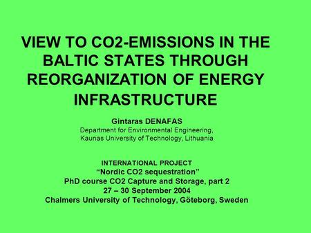 VIEW TO CO2-EMISSIONS IN THE BALTIC STATES THROUGH REORGANIZATION OF ENERGY INFRASTRUCTURE Gintaras DENAFAS Department for Environmental Engineering, Kaunas.