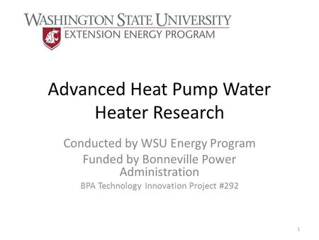 Advanced Heat Pump Water Heater Research Conducted by WSU Energy Program Funded by Bonneville Power Administration BPA Technology Innovation Project #292.