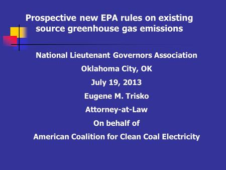 Prospective new EPA rules on existing source greenhouse gas emissions National Lieutenant Governors Association Oklahoma City, OK July 19, 2013 Eugene.