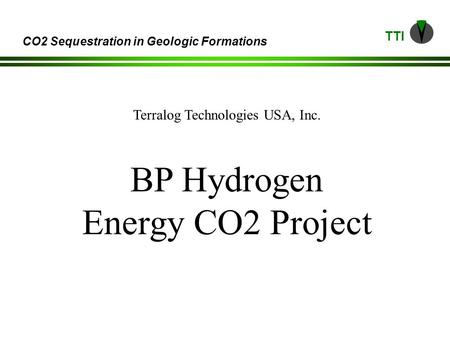 TTI CO2 Sequestration in Geologic Formations Terralog Technologies USA, Inc. BP Hydrogen Energy CO2 Project.