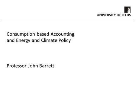 Consumption based Accounting and Energy and Climate Policy Professor John Barrett.