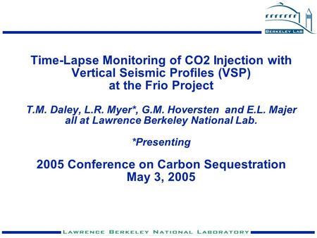 Time-Lapse Monitoring of CO2 Injection with Vertical Seismic Profiles (VSP) at the Frio Project T.M. Daley, L.R. Myer*, G.M. Hoversten and E.L. Majer.