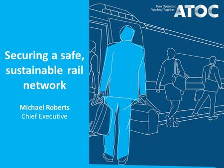 Securing a safe, sustainable rail network Michael Roberts Chief Executive.